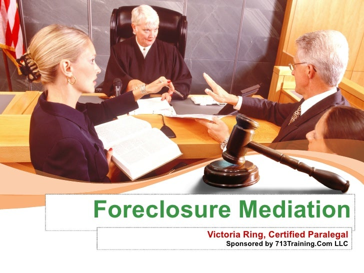 Foreclosure Mediation          Victoria Ring, Certified Paralegal              Sponsored by 713Training.Com LLC