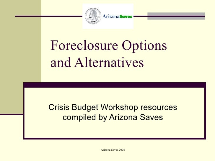 Foreclosure Options and Alternatives Crisis Budget Workshop resources compiled by Arizona Saves
