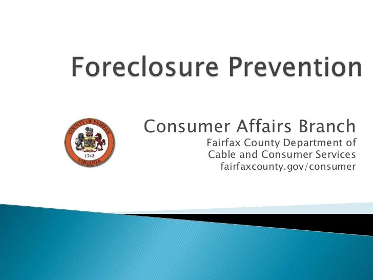 Foreclosure Prevention<br />Consumer Affairs Branch<br />Fairfax County Department of <br />Cable and Consumer Services<br...