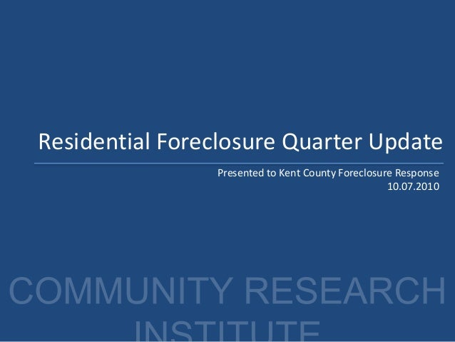 Residential Foreclosure Quarter Update Presented to Kent County Foreclosure Response 10.07.2010