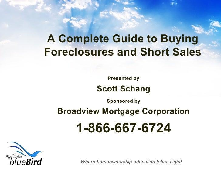 A Complete Guide to Buying Foreclosures and Short Sales <ul><li>Presented by </li></ul><ul><li>Scott Schang </li></ul><ul>...