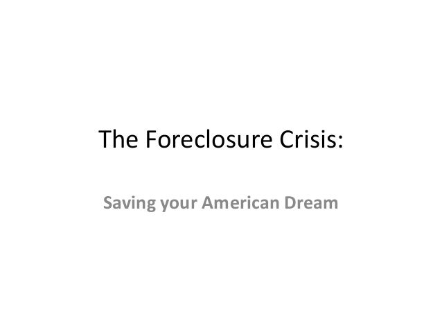The Foreclosure Crisis:Saving your American Dream
