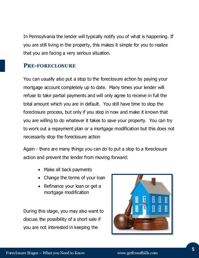 Foreclosure Stages – What you Need to Know www.getfreeofbills.com 5 In Pennsylvania the lender will typically notify you o...