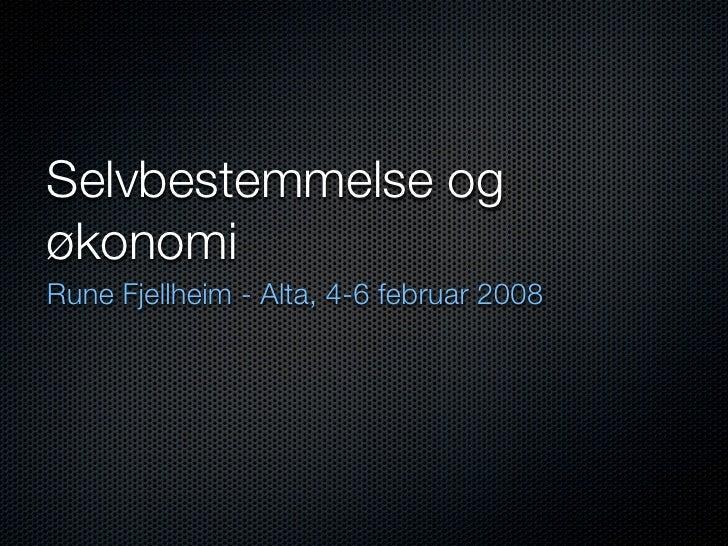Selvbestemmelse og økonomi Rune Fjellheim - Alta, 4-6 februar 2008