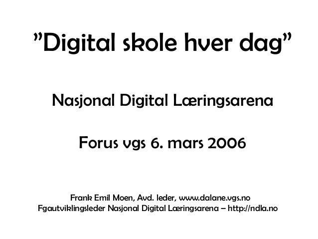 """""""Digital skole hver dag"""" Nasjonal Digital Læringsarena Forus vgs 6. mars 2006 Frank Emil Moen, Avd. leder, www.dalane.vgs...."""