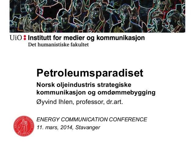 Petroleumsparadiset Norsk oljeindustris strategiske kommunikasjon og omdømmebygging Øyvind Ihlen, professor, dr.art. ENERG...