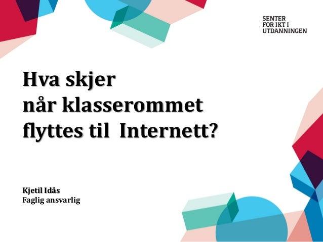 Hva skjer når klasserommet flyttes til Internett? Kjetil Idås Faglig ansvarlig