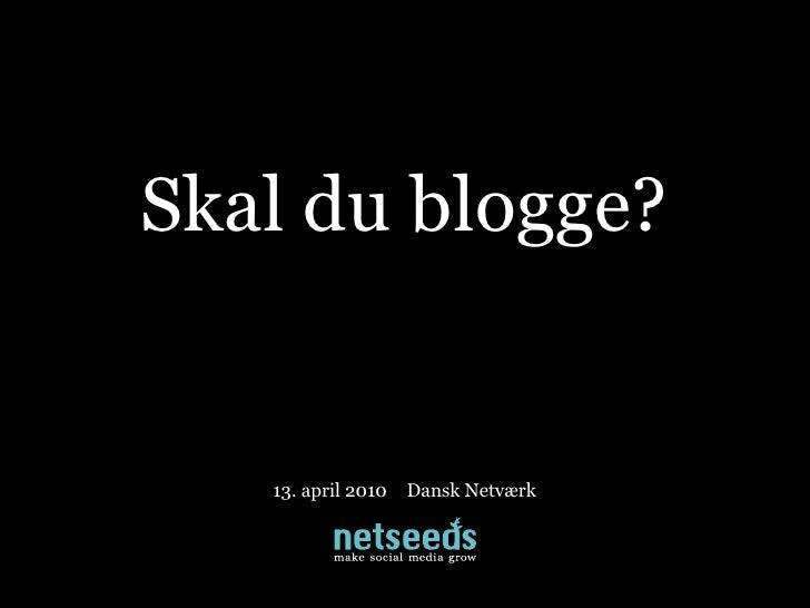 Skal du blogge?      13. april 2010   Dansk Netværk