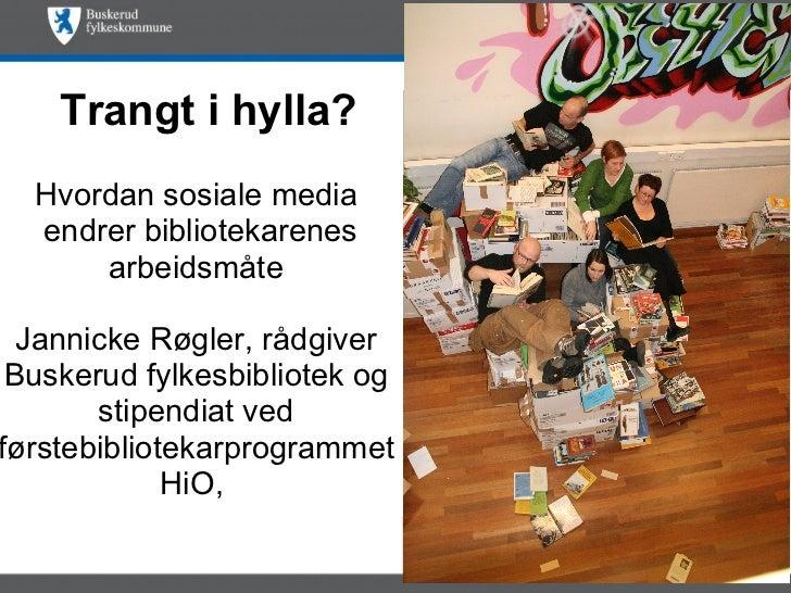 Hvordan sosiale media endrer bibliotekarenes arbeidsmåte Jannicke Røgler, rådgiver Buskerud fylkesbibliotek og stipendiat ...