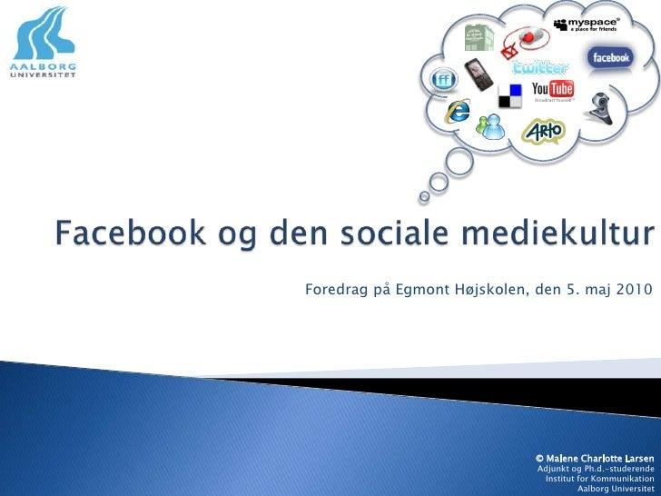 Facebook og den sociale mediekultur<br />Foredrag på Egmont Højskolen, den 5. maj 2010<br />