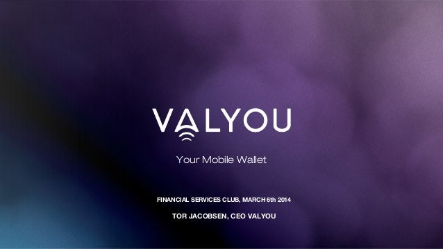 Your Mobile Wallet FINANCIAL SERVICES CLUB, MARCH 6th 2014 TOR JACOBSEN, CEO VALYOU