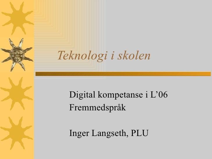 Teknologi i skolen Digital kompetanse i L'06 Fremmedspråk Inger Langseth, PLU