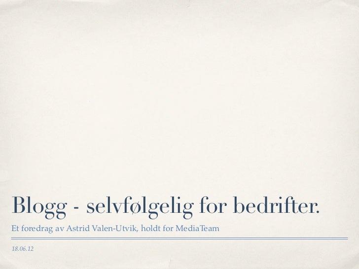 Blogg - selvfølgelig for bedrifter.Et foredrag av Astrid Valen-Utvik, holdt for MediaTeam18.06.12