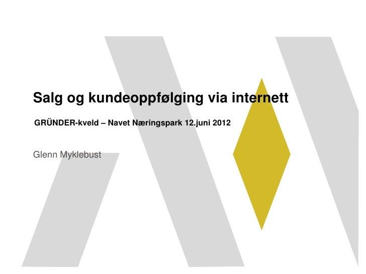 Salg og kundeoppfølging via internettGRÜNDER-kveld – Navet Næringspark 12.juni 2012Glenn Myklebust