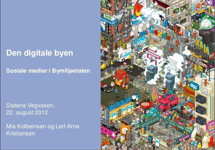 Den digitale byenSosiale medier i BymiljøetatenStatens Vegvesen,22. august 2012Mia Kolbeinsen og Leif-ArneKristiansen