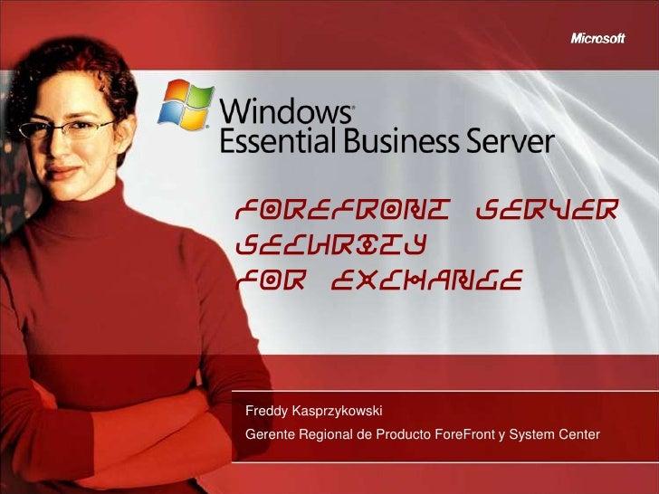 Forefront ServerSecurityfor ExchangeFreddy KasprzykowskiGerente Regional de Producto ForeFront y System Center
