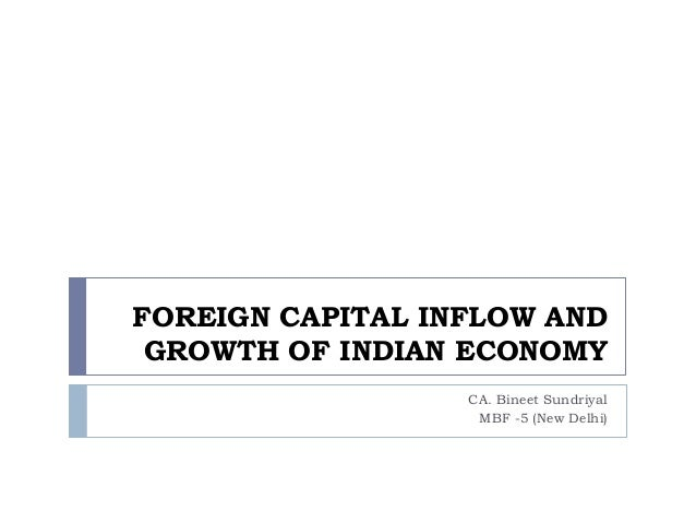 FOREIGN CAPITAL INFLOW AND GROWTH OF INDIAN ECONOMY CA. Bineet Sundriyal MBF -5 (New Delhi)