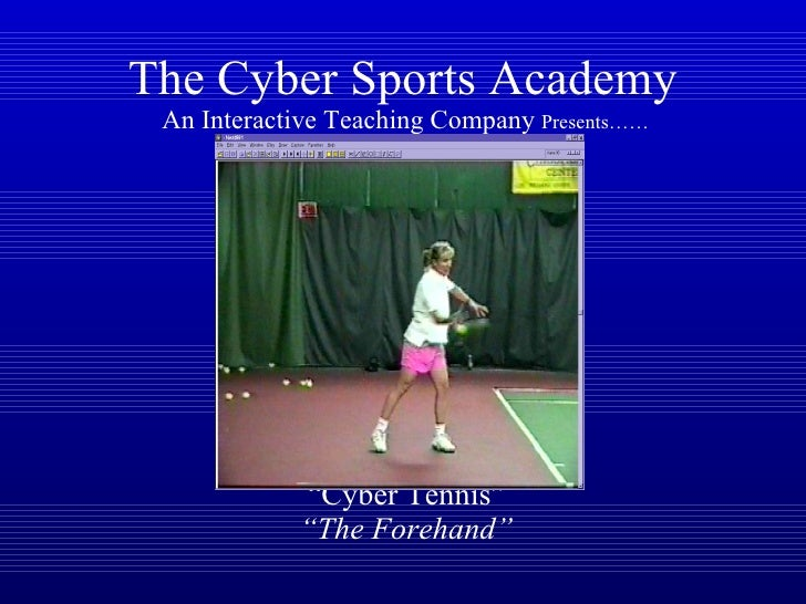 """The Cyber Sports Academy   An Interactive Teaching Company  Presents……   """"Cyber Tennis""""   """"The Forehand"""""""