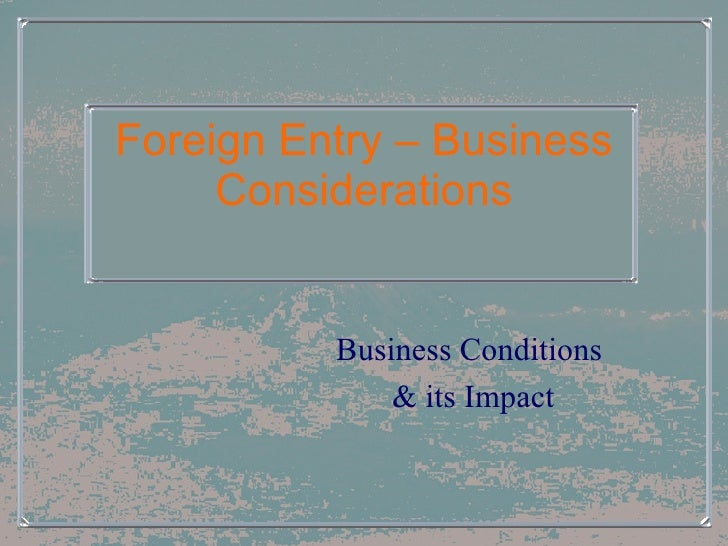 Foreign Entry – Business Considerations Business Conditions  & its Impact
