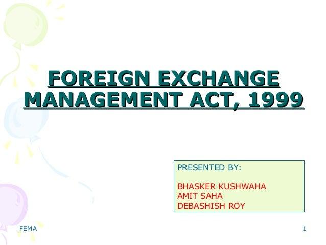 FEMA 1 FOREIGN EXCHANGEFOREIGN EXCHANGE MANAGEMENT ACT, 1999MANAGEMENT ACT, 1999 PRESENTED BY: BHASKER KUSHWAHA AMIT SAHA ...
