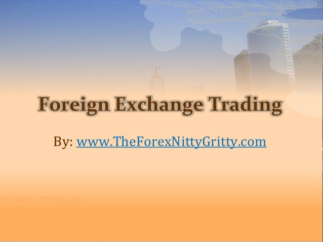 Foreign Exchange Trading By: www.TheForexNittyGritty.com