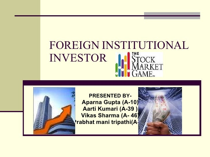 FOREIGN INSTITUTIONAL INVESTOR PRESENTED BY- Aparna Gupta (A-10) Aarti Kumari (A-39 ) Vikas Sharma (A- 46) Prabhat mani tr...