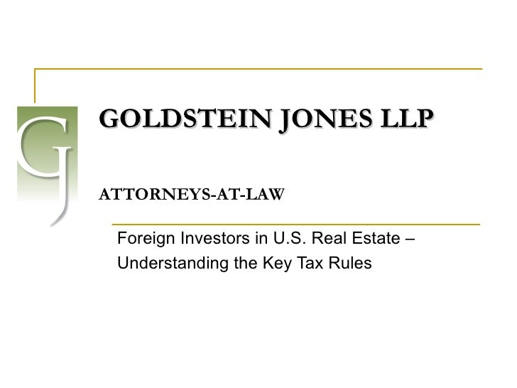 GOLDSTEIN JONES LLP     ATTORNEYS-AT-LAW Foreign Investors in U.S. Real Estate –  Understanding the Key Tax Rules