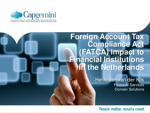 Foreign Account Tax Compliance Act (FATCA) impact to Financial Institutions in the Netherlands Henk-Jan van der Klis Finan...