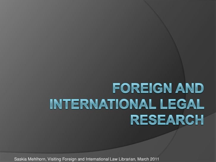 Foreign and International Legal Research<br />Saskia Mehlhorn, Visiting Foreign and International Law Librarian, March 201...