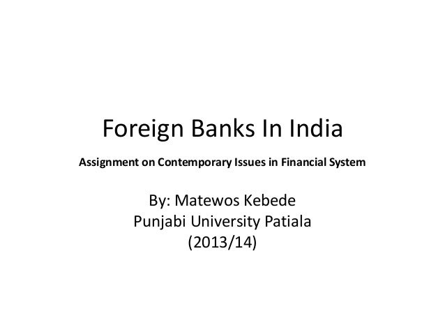 Foreign Banks In India Assignment on Contemporary Issues in Financial System  By: Matewos Kebede Punjabi University Patial...