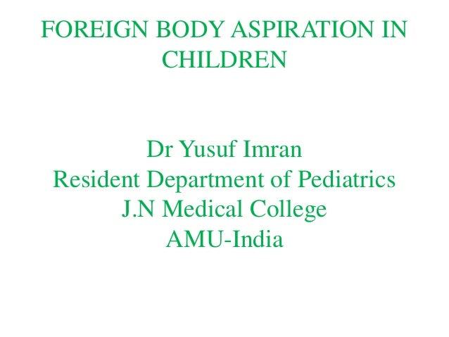 FOREIGN BODY ASPIRATION IN CHILDREN Dr Yusuf Imran Resident Department of Pediatrics J.N Medical College AMU-India
