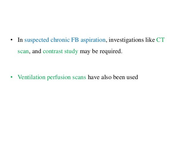• In suspected chronic FB aspiration, investigations like CT scan, and contrast study may be required. • Ventilation perfu...
