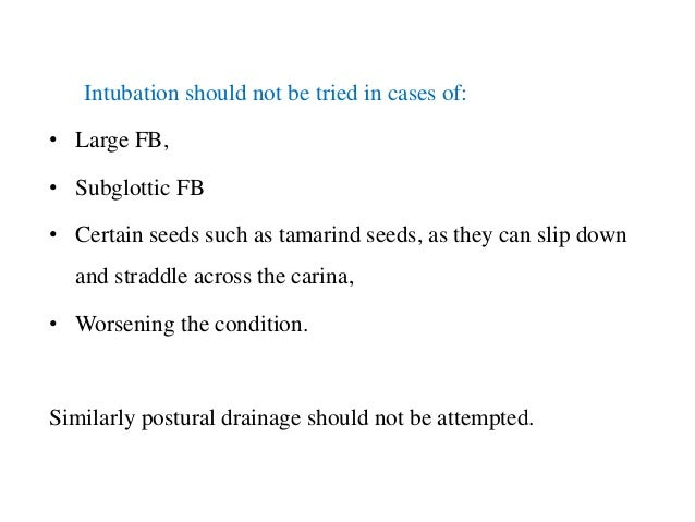 Intubation should not be tried in cases of: • Large FB, • Subglottic FB • Certain seeds such as tamarind seeds, as they ca...