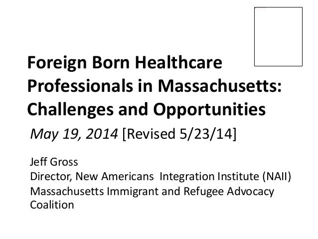Foreign Born Healthcare Professionals in Massachusetts: Challenges and Opportunities Jeff Gross Director, New Americans In...