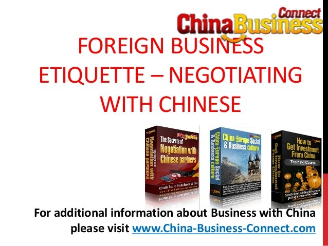 FOREIGN BUSINESSETIQUETTE – NEGOTIATINGWITH CHINESEFor additional information about Business with Chinaplease visit www.Ch...