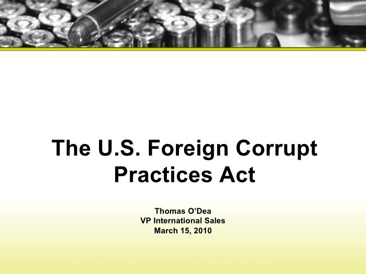 The U.S. Foreign Corrupt Practices Act Thomas O'Dea VP International Sales March 15, 2010