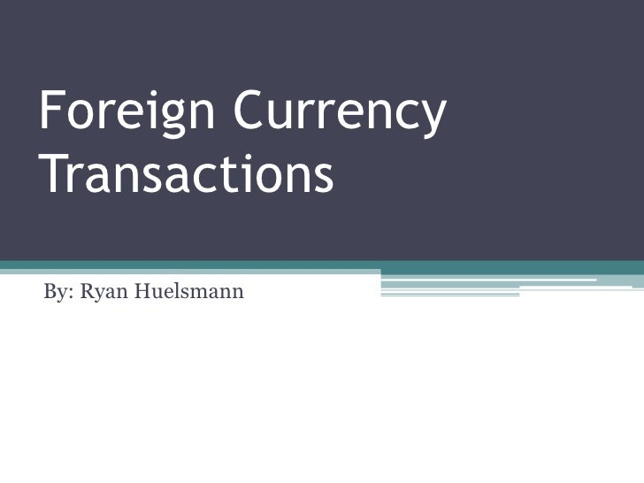 Foreign Currency Transactions<br />By: Ryan Huelsmann<br />
