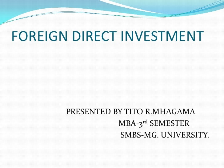 FOREIGN DIRECT INVESTMENT       PRESENTED BY TITO R.MHAGAMA                  MBA-3rd SEMESTER                   SMBS-MG. U...