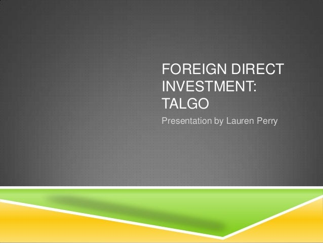 FOREIGN DIRECTINVESTMENT:TALGOPresentation by Lauren Perry