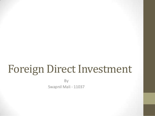 Foreign Direct Investment                By        Swapnil Mali - 11037