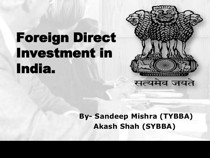Foreign DirectInvestment inIndia.        By- Sandeep Mishra (TYBBA)           Akash Shah (SYBBA)