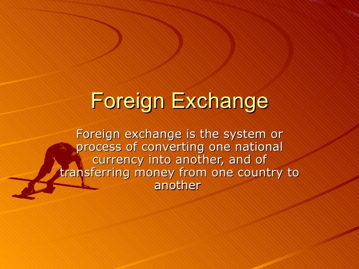 Foreign Exchange Foreign exchange is the system or process of converting one national currency into another, and of transf...