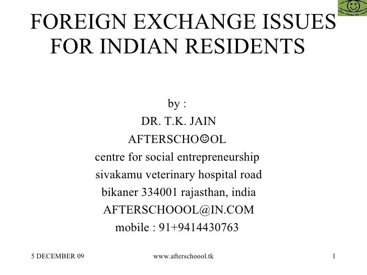 FOREIGN EXCHANGE ISSUES FOR INDIAN RESIDENTS  by :  DR. T.K. JAIN AFTERSCHO ☺ OL  centre for social entrepreneurship  siva...