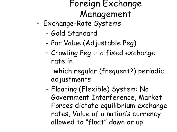 Foreign Exchange           Management• Exchange-Rate Systems   - Gold Standard   - Par Value (Adjustable Peg)   – Crawling...