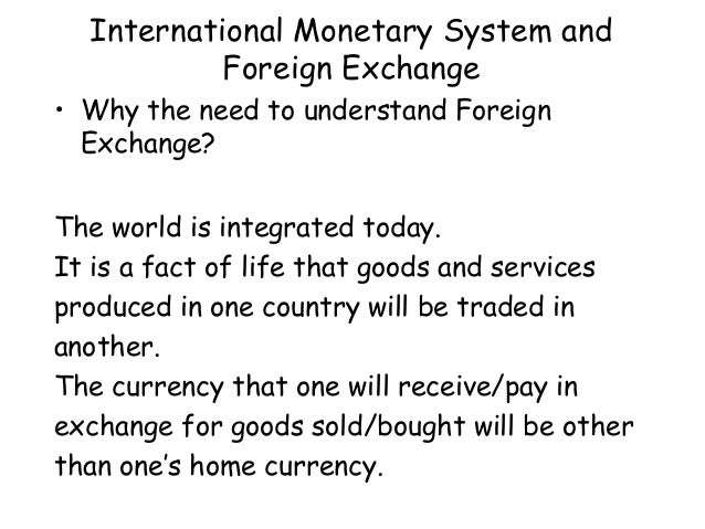 International Monetary System and Foreign Exchange • Why the need to understand Foreign Exchange? The world is integrated ...
