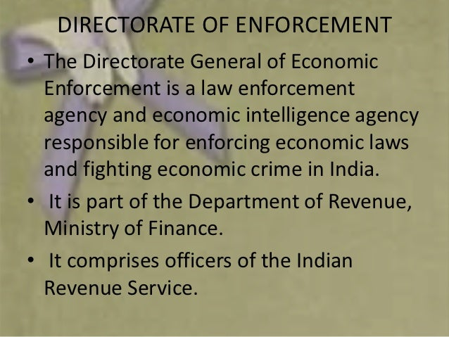 DIRECTORATE OF ENFORCEMENT• The Directorate General of Economic  Enforcement is a law enforcement  agency and economic int...