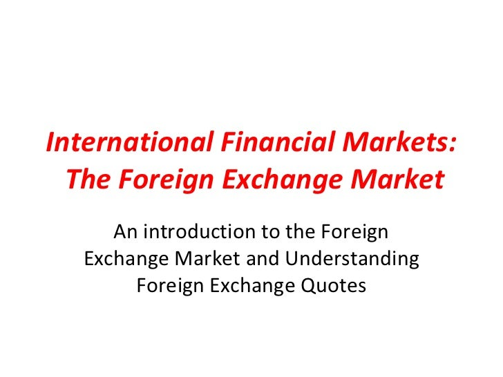 International Financial Markets:  The Foreign Exchange Market     An introduction to the Foreign  Exchange Market and Unde...