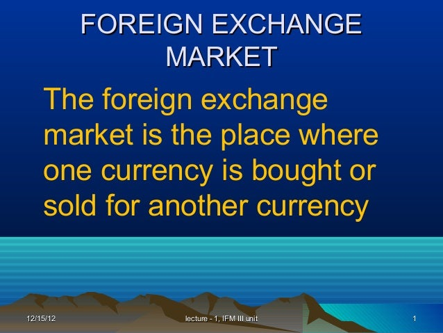 FOREIGN EXCHANGE                MARKET    The foreign exchange    market is the place where    one currency is bought or  ...