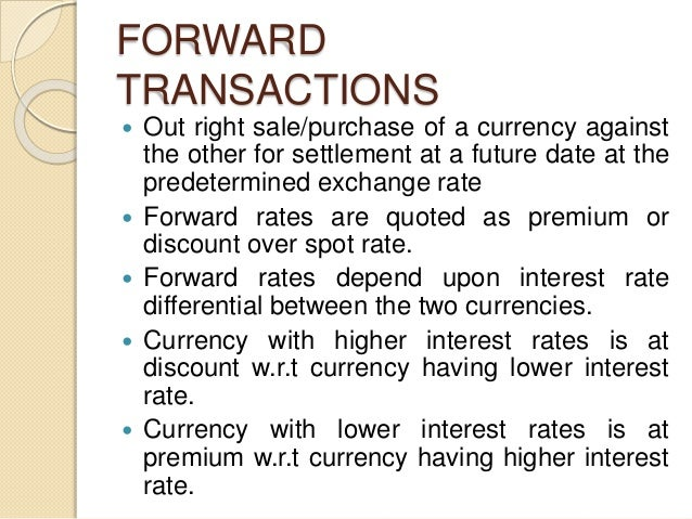 FORWARD TRANSACTIONS  Out right sale/purchase of a currency against the other for settlement at a future date at the pred...