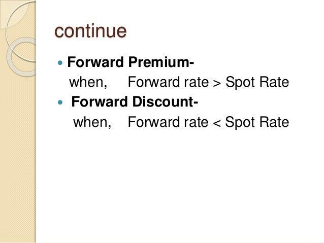 continue  Forward Premium- when, Forward rate > Spot Rate  Forward Discount- when, Forward rate < Spot Rate